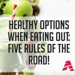 Healthy Options When Eating Out: Five Rules of the Road!